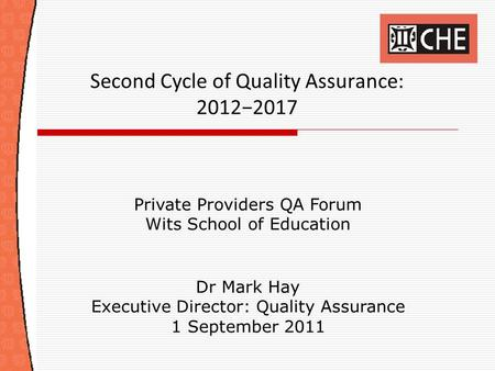 Second Cycle of Quality Assurance: 2012−2017 Private Providers QA Forum Wits School of Education Dr Mark Hay Executive Director: Quality Assurance 1 September.