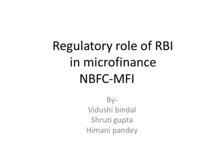 Regulatory role of RBI in microfinance NBFC-MFI By- Vidushi bindal Shruti gupta Himani pandey.