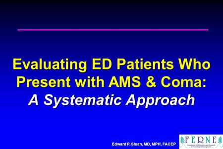 Edward P. Sloan, MD, MPH, FACEP Evaluating ED Patients Who Present with AMS & Coma: A Systematic Approach.