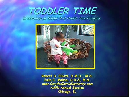 TODDLER TIME Establishing an Infant Oral Health Care Program Robert D. Elliott, D.M.D., M.S. Julie R. Molina, D.D.S, M.S. www.CaryPediatricDentistry.com.