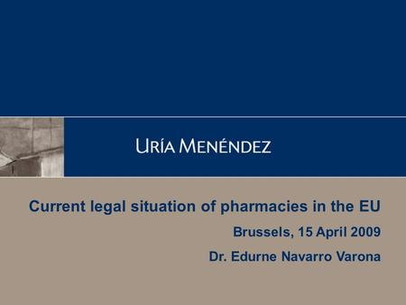 Current legal situation of pharmacies in the EU Brussels, 15 April 2009 Dr. Edurne Navarro Varona.