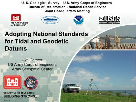 US Army Corps of Engineers BUILDING STRONG ® 5/7/2015 Adopting National Standards for Tidal and Geodetic Datums Jim Garster US Army Corps of Engineers.