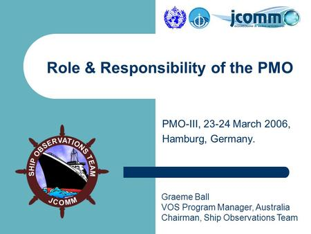 Graeme Ball VOS Program Manager, Australia Chairman, Ship Observations Team PMO-III, 23-24 March 2006, Hamburg, Germany. Role & Responsibility of the PMO.