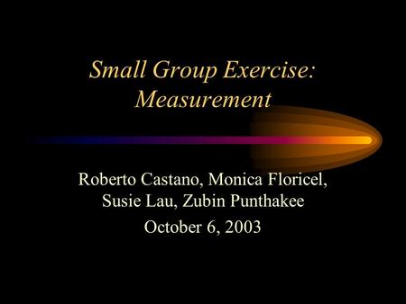 Small Group Exercise: Measurement Roberto Castano, Monica Floricel, Susie Lau, Zubin Punthakee October 6, 2003.