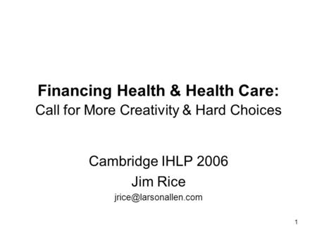 1 Financing Health & Health Care: Call for More Creativity & Hard Choices Cambridge IHLP 2006 Jim Rice