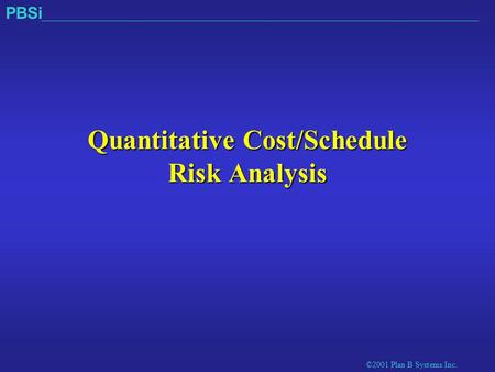 ©2001 Plan B Systems Inc. PBSi Quantitative Cost/Schedule Risk Analysis.