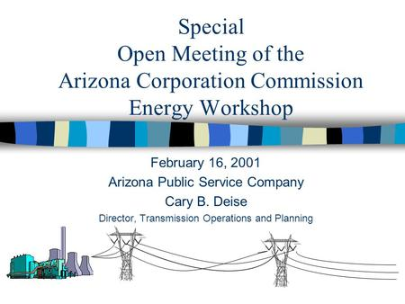 Special Open Meeting of the Arizona Corporation Commission Energy Workshop February 16, 2001 Arizona Public Service Company Cary B. Deise Director, Transmission.