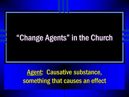 """Change Agents"" in the Church Agent: Causative substance, something that causes an effect."