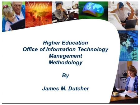Title Slide Higher <strong>Education</strong> Office of Information Technology Management Methodology By James M. Dutcher.