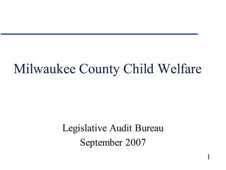 1 Milwaukee County Child Welfare Legislative Audit Bureau September 2007.