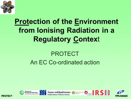 PROTECTFP6-036425 Protection of the Environment from Ionising Radiation in a Regulatory Context PROTECT An EC Co-ordinated action.
