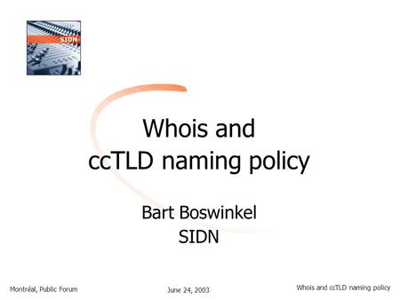 June 24, 2003 Montréal, Public Forum Whois and ccTLD naming policy Whois and ccTLD naming policy Bart Boswinkel SIDN.