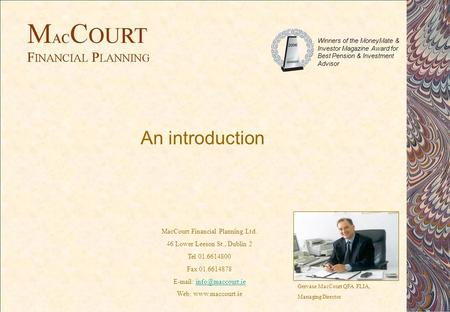 An introduction Gervase MacCourt QFA FLIA, Managing Director MacCourt Financial Planning Ltd. 46 Lower Leeson St., Dublin 2 Tel 01.6614800 Fax 01.6614878.