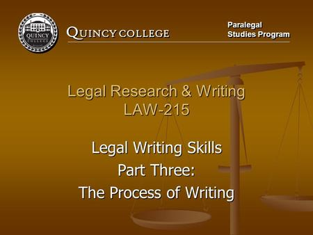 Q UINCY COLLEGE Paralegal Studies Program Paralegal Studies Program Legal Research & Writing LAW-215 Legal Writing Skills Part Three: The Process of Writing.