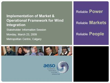 Reliable Power Reliable Markets Reliable People Implementation of Market & Operational Framework for Wind Integration Stakeholder Information Session Monday,