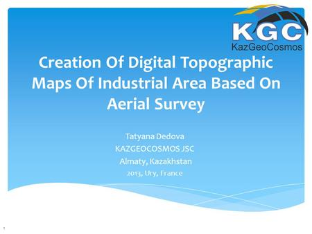 Creation Of Digital Topographic Maps Of Industrial Area Based On Aerial Survey Tatyana Dedova KAZGEOCOSMOS JSC Almaty, Kazakhstan 2013, Ury, France 1.