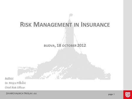 ZAVAROVALNICA TRIGLAV, d.d. page 1 R ISK M ANAGEMENT IN I NSURANCE BUDVA, 18 OCTOBER 2012 Author: Dr. Mojca Piškurić Chief Risk Officer.