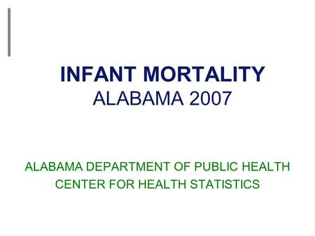 INFANT MORTALITY ALABAMA 2007 ALABAMA DEPARTMENT OF PUBLIC HEALTH CENTER FOR HEALTH STATISTICS.