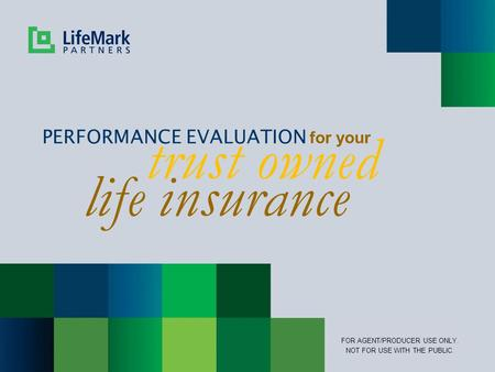 Trust owned PERFORMANCE EVALUATION for your FOR AGENT/PRODUCER USE ONLY. NOT FOR USE WITH THE PUBLIC. life insurance.