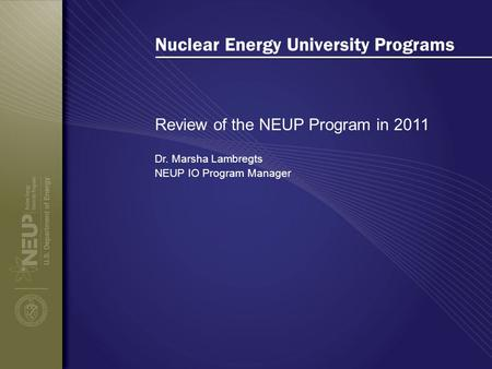 Nuclear Energy University Programs Review of the NEUP Program in 2011 Dr. Marsha Lambregts NEUP IO Program Manager.