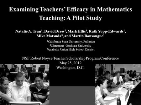Examining Teachers' Efficacy in Mathematics Teaching: A Pilot Study Natalie A. Tran 1, David Drew 2, Mark Ellis 1, Ruth Yopp-Edwards 1, Mike Matsuda 3,