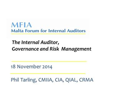 The Internal Auditor, Governance and Risk Management 18 November 2014 Phil Tarling, CMIIA, CIA, QIAL, CRMA.
