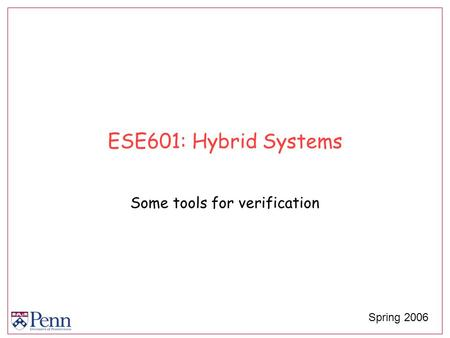 ESE601: Hybrid Systems Some tools for verification Spring 2006.