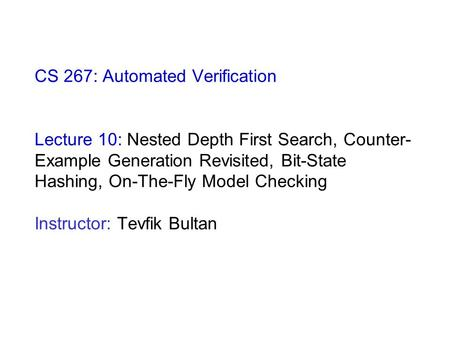 CS 267: Automated Verification Lecture 10: Nested Depth First Search, Counter- Example Generation Revisited, Bit-State Hashing, On-The-Fly Model Checking.