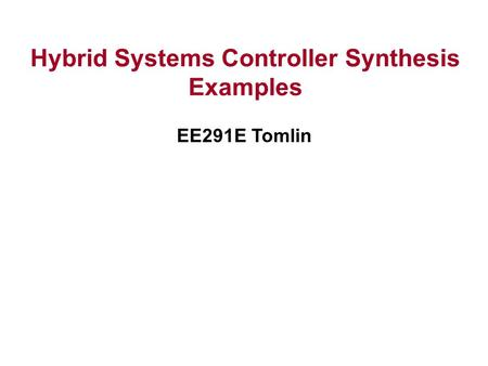 Hybrid Systems Controller Synthesis Examples EE291E Tomlin.