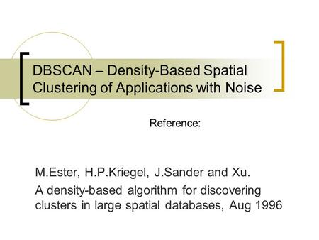 DBSCAN – Density-Based Spatial Clustering of Applications with Noise M.Ester, H.P.Kriegel, J.Sander and Xu. A density-based algorithm for discovering clusters.