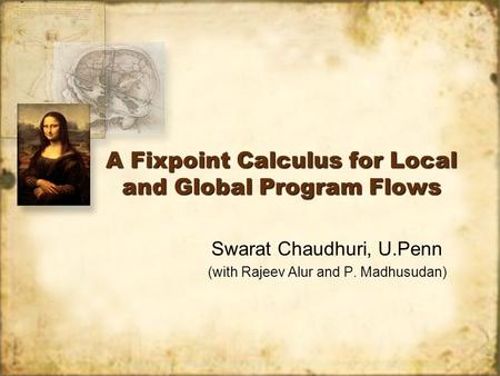 A Fixpoint Calculus for Local and Global Program Flows Swarat Chaudhuri, U.Penn (with Rajeev Alur and P. Madhusudan)