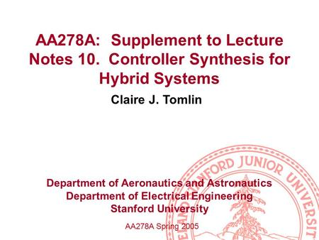 AA278A: Supplement to Lecture Notes 10. Controller Synthesis for Hybrid Systems Claire J. Tomlin Department of Aeronautics and Astronautics Department.