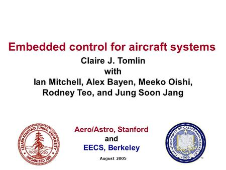 Embedded control for aircraft systems Claire J. Tomlin with Ian Mitchell, Alex Bayen, Meeko Oishi, Rodney Teo, and Jung Soon Jang August 2005 Aero/Astro,