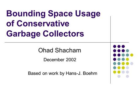 Bounding Space Usage of Conservative Garbage Collectors Ohad Shacham December 2002 Based on work by Hans-J. Boehm.