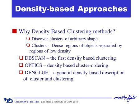 University at BuffaloThe State University of New York Density-based Approaches Why Density-Based Clustering methods?  Discover clusters of arbitrary shape.