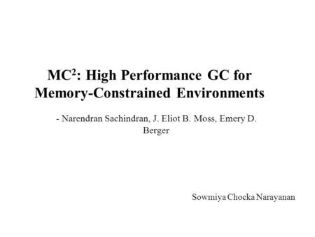 MC 2 : High Performance GC for Memory-Constrained Environments - Narendran Sachindran, J. Eliot B. Moss, Emery D. Berger Sowmiya Chocka Narayanan.
