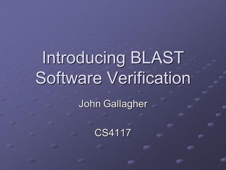 Introducing BLAST Software Verification John Gallagher CS4117.