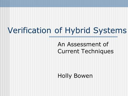 Verification of Hybrid Systems An Assessment of Current Techniques Holly Bowen.