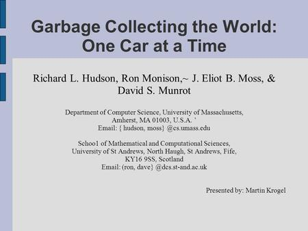 Garbage Collecting the World: One Car at a Time Richard L. Hudson, Ron Monison,~ J. Eliot B. Moss, & David S. Munrot Department of Computer Science, University.