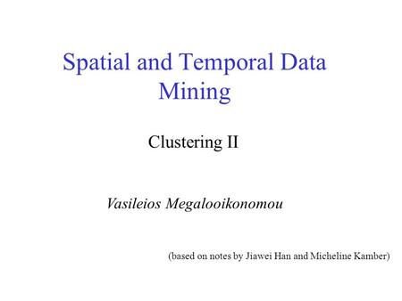 Spatial and Temporal Data Mining Vasileios Megalooikonomou Clustering II (based on notes by Jiawei Han and Micheline Kamber)