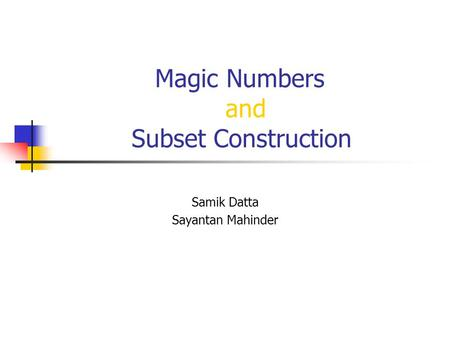 Magic Numbers and Subset Construction Samik Datta Sayantan Mahinder.