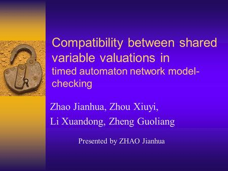 Compatibility between shared variable valuations in timed automaton network model- checking Zhao Jianhua, Zhou Xiuyi, Li Xuandong, Zheng Guoliang Presented.