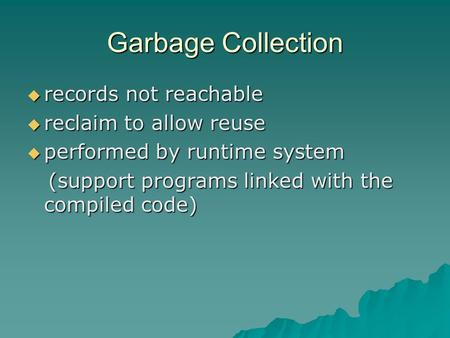 Garbage Collection  records not reachable  reclaim to allow reuse  performed by runtime system (support programs linked with the compiled code) (support.