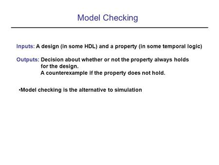 Model Checking Inputs: A design (in some HDL) and a property (in some temporal logic) Outputs: Decision about whether or not the property always holds.
