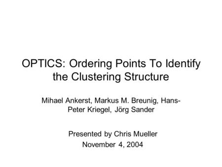 OPTICS: Ordering Points To Identify the Clustering Structure Mihael Ankerst, Markus M. Breunig, Hans- Peter Kriegel, Jörg Sander Presented by Chris Mueller.