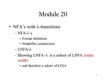 1 Module 20 NFA's with -transitions –NFA- 's Formal definition Simplifies construction –LNFA- –Showing LNFA  is a subset of LNFA (extra credit) and therefore.