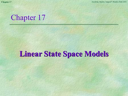 Goodwin, Graebe, Salgado ©, Prentice Hall 2000 Chapter 17 Linear State Space Models.