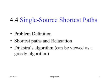2015-5-7chapter251 4.4 Single-Source Shortest Paths Problem Definition Shortest paths and Relaxation Dijkstra's algorithm (can be viewed as a greedy algorithm)