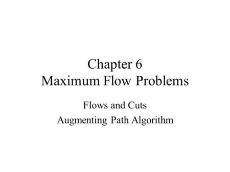 Chapter 6 Maximum Flow Problems Flows and Cuts Augmenting Path Algorithm.