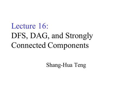 Lecture 16: DFS, DAG, and Strongly Connected Components Shang-Hua Teng.
